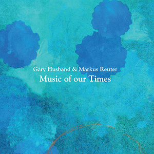 Gary Husband & Markus Reuter  - Music Of Our Times